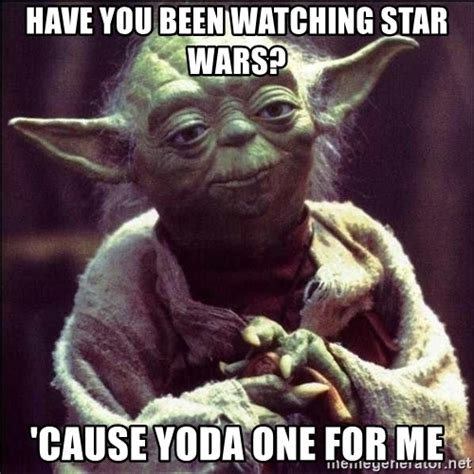 Yoda Meme Creator - have you been watching star wars cause yoda one for me