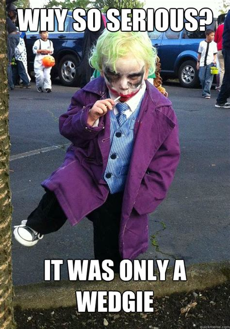 Seriously Girl Meme - why so serious it was only a wedgie joker kid quickmeme