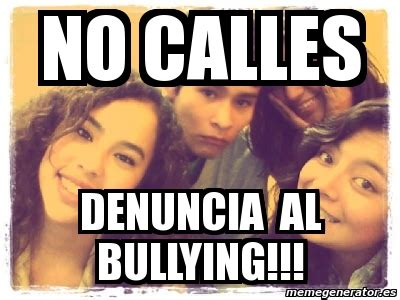 No Al Bullying Memes - meme personalizado no calles denuncia al bullying