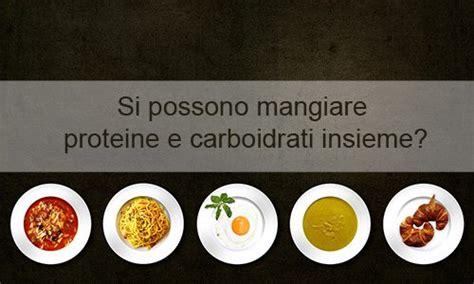 proteine e carboidrati proteine e carboidrati insieme si possono mangiare anzi
