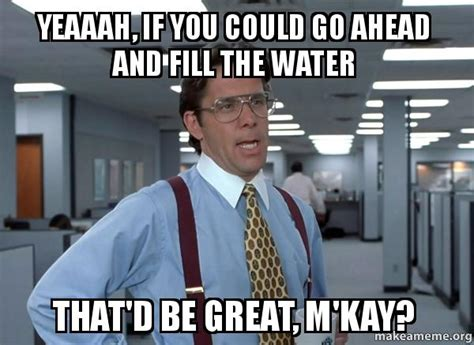Office Space Bill Lumbergh Meme - yeaaah if you could go ahead and fill the water that d be