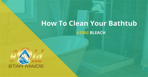 how to clean your bathtub with bleach gold star maids