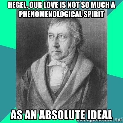 Hegel Memes - hegel our love is not so much a phenomenological spirit