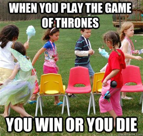 Play All The Games Meme - when you play the game of thrones you win or you die a