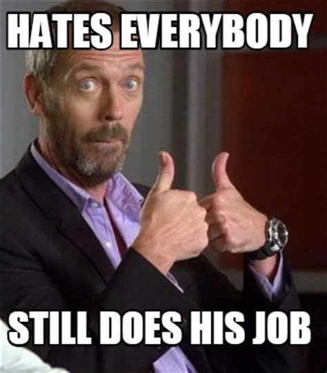 Job Memes - meme creator hates everybody still does his job meme