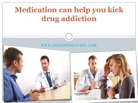 Medication To Help With Detox by Medication Can Help You Kick Addiction