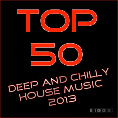 top 10 house music 2013 various top 50 deep chilly house music 2013 at juno download