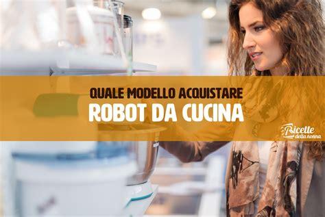 quale robot da cucina comprare quale modello acquistare robot da cucina ricette della