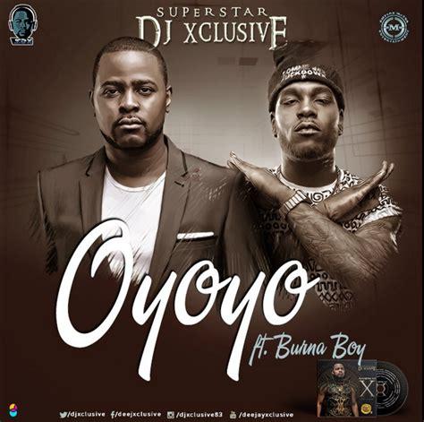 download dj xclusive oyoyo mp3 video dj xclusive ft burna boy oyoyo latest naija