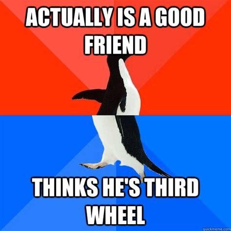 Third Wheel Meme - actually is a good friend thinks he s third wheel