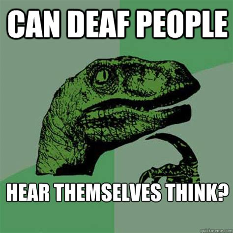 Deaf Memes - can deaf people hear themselves think philosoraptor