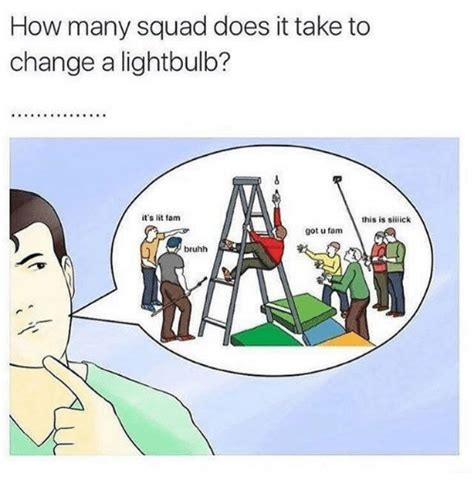 do it to it how many squad does it take to change a lightbulb it s