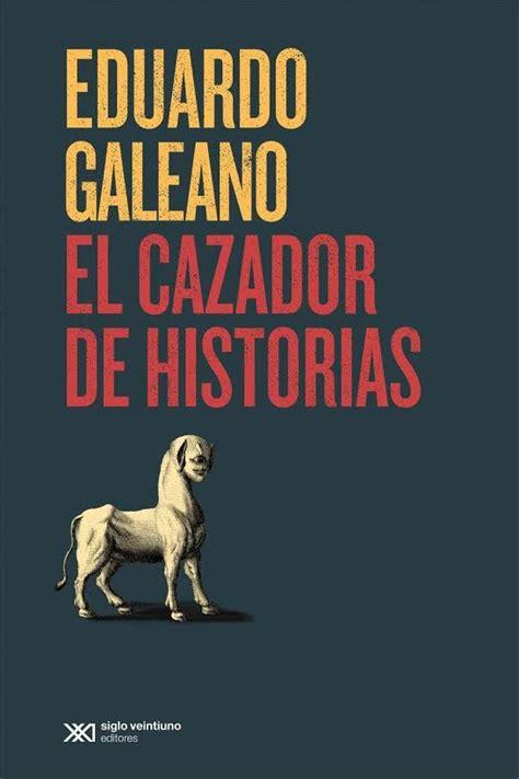 el cazador de historias el cazador de historias el 250 ltimo libro de eduardo galeano se lanza en colombia el lunes 11 de
