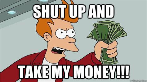 Shut Up And Take My Money Meme - shut up and take my money btech shut up and take my