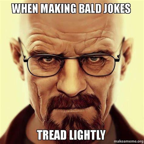 Baldness Meme - when making bald jokes tread lightly walter white