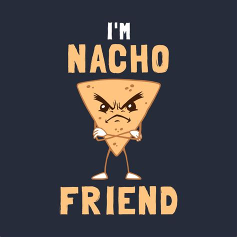 Im I i m nacho friend nachos t shirt teepublic