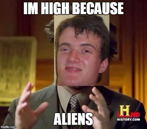 High Alien Meme - image tagged in ancient aliens 10 guy imgflip