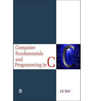 focus on fundamentals of programming with c books computer fundamentals and programming in c j b dixit