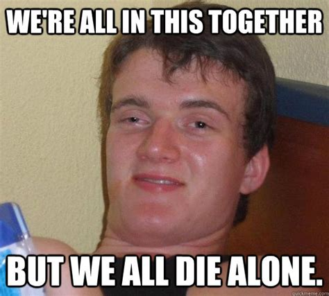 Together Alone Meme - we re all in this together but we all die alone 10 guy