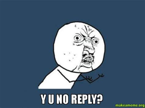 Meme Generator Y U No - y u no reply make a meme
