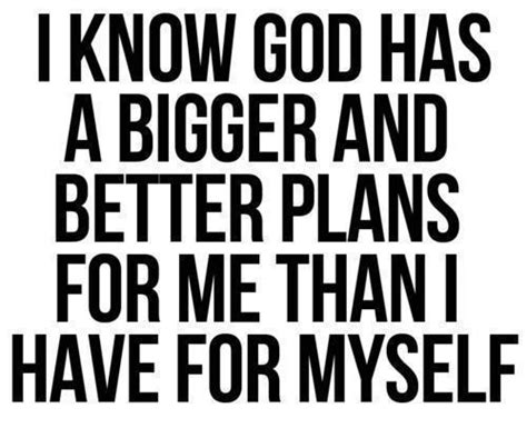 bigger better and i god has a bigger and better plans for me than i