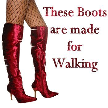 Now These Boots Are Made For Walking these boots are made for walking these boots are made