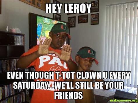 Leroy Meme - hey leroy even though t tot clown u every saturday we