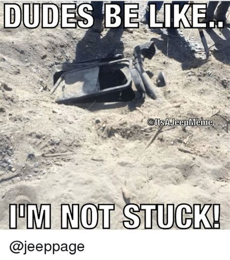 Dudes Be Like Meme - dudes be like caltsa jeep meme im not stuck be like