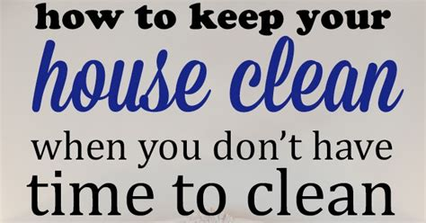 keeping your house clean how to keep your house clean when you don t have time to
