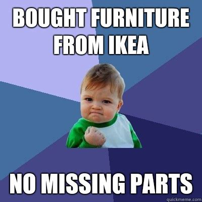 Ikea Furniture Meme - bought furniture from ikea no missing parts success kid