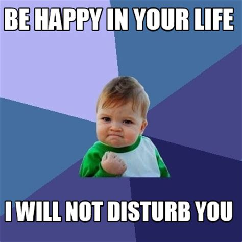 Happy Life Meme - meme creator be happy in your life i will not disturb