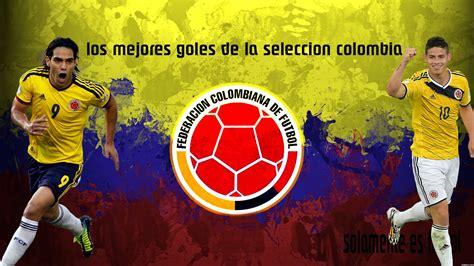 imagenes para perfil seleccion colombia los mejores goles de la seleccion colombia youtube