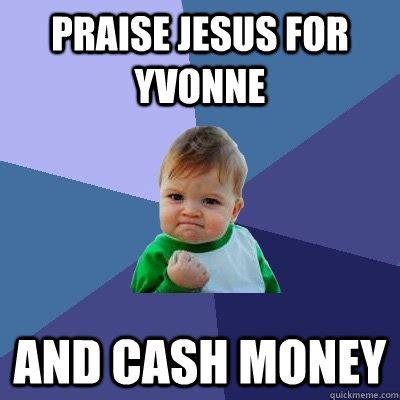 Cash Money Meme - praise jesus for yvonne and cash money success kid
