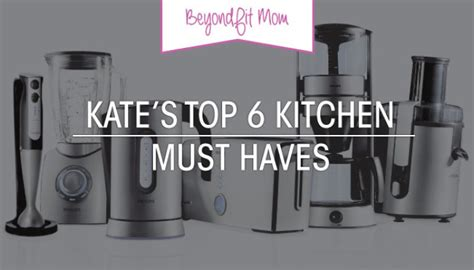 kitchen must haves 2016 beyond fit mom kate s top 6 kitchen must haves beyond