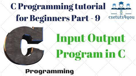 c programming tutorial for beginners c programming tutorial for beginners part 9 input output