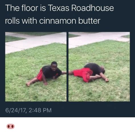 Roadhouse Meme - the floor is texas roadhouse rolls with cinnamon butter