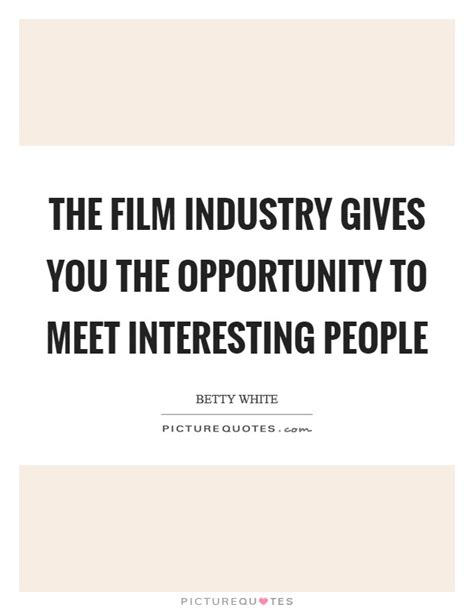 film business quotes the film industry gives you the opportunity to meet