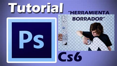 tutorial photoshop cs6 español youtube tutorial photoshop cs6 como usar la borrador en espa 241 ol