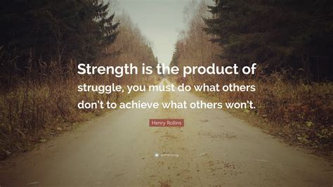 henry rollins quote strength   product  struggle      dont