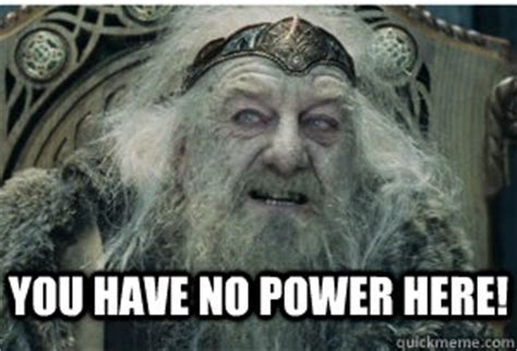 You Have No Power Meme - you have no power here king theoden quickmeme