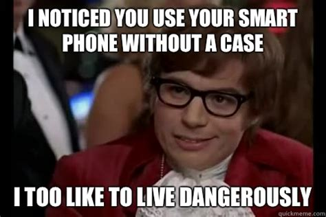 I Also Like To Live Dangerously Meme - i noticed you use your smart phone without a case i too