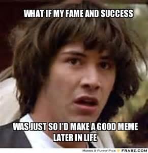 Keanu Reeves Meme Generator - what if my fame and success keanu reeves meme