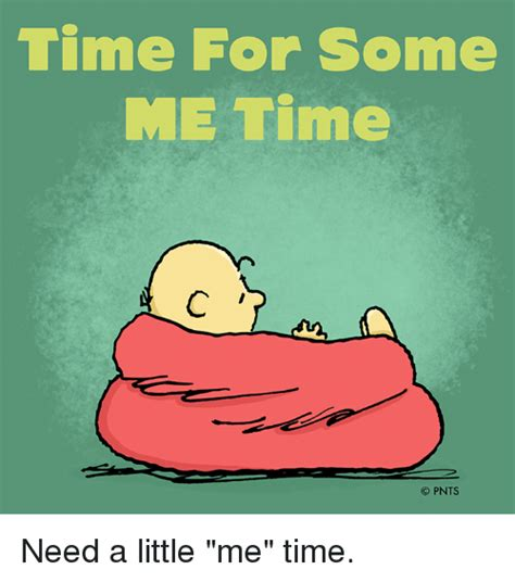Time Me Me Me - time for some me time o pnts need a little me time meme