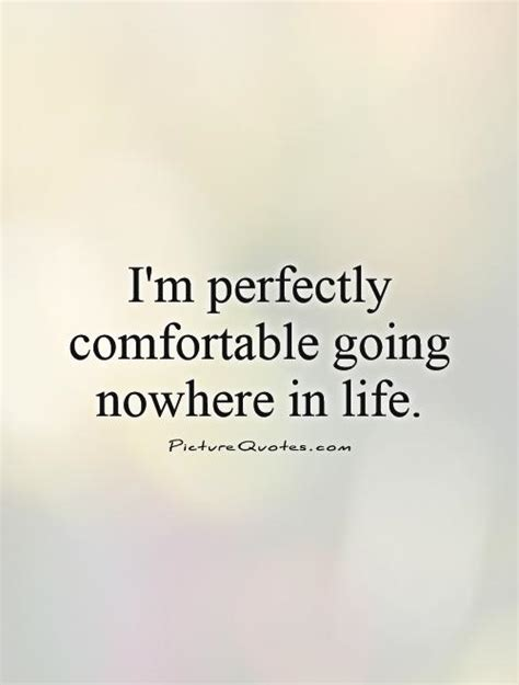 comfortable quotes i m perfectly comfortable going nowhere in life picture
