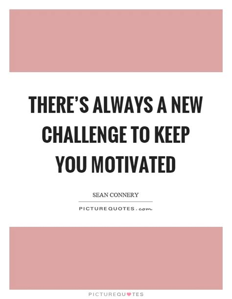 new challenge quote keep you motivated quotes sayings keep you motivated