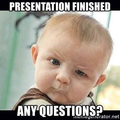 Meme Questions - presentation finished any questions skeptical baby whaa