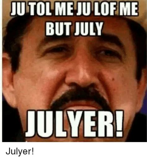 meme of the day jutolmejuilofme but july julyer julyer mexican word of