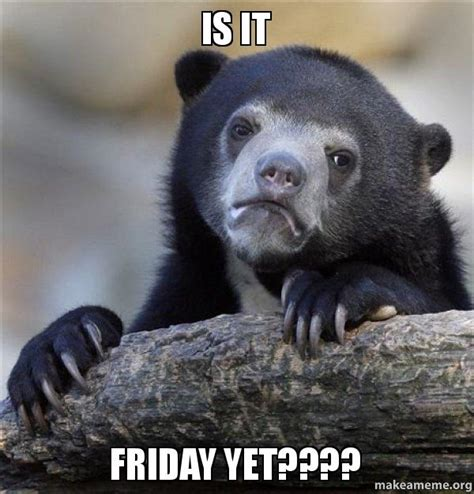 Is It Friday Yet Meme - is it friday yet confession bear make a meme