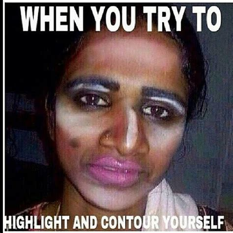 Funny Make Up Memes - when you try to highlight and contour yourself this is