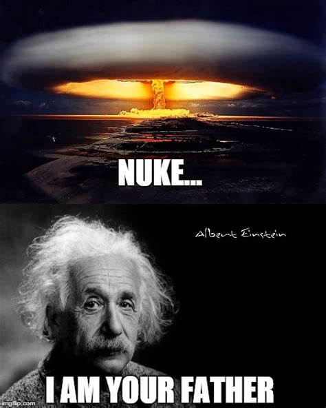 I Am Your Father Meme - what did einstein say to his creation nuke i am your